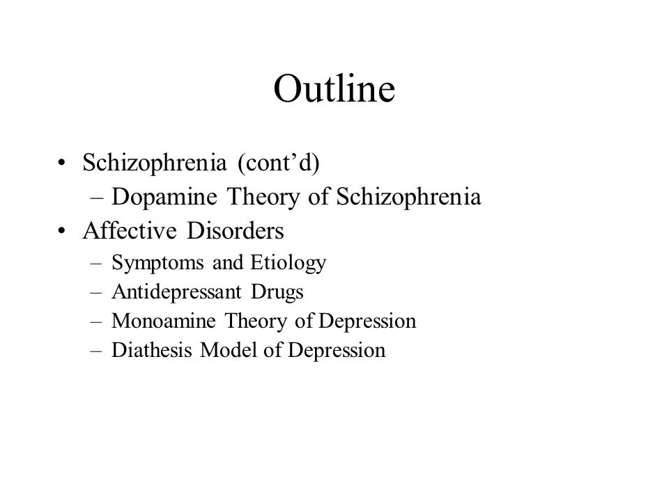 Outline Schizophrenia (cont'd) Dopamine Theory of Schizophrenia