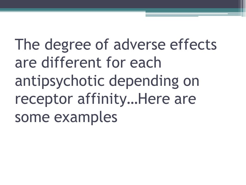 The degree of adverse effects are different for each antipsychotic depending on receptor affinity…Here are some examples