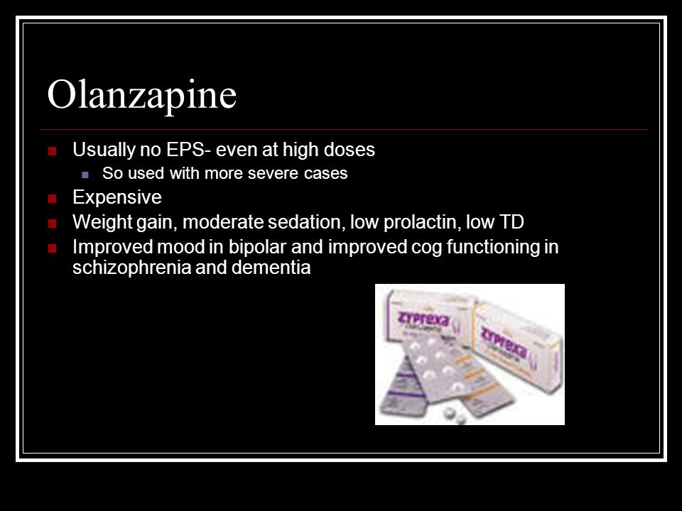 Olanzapine Usually no EPS- even at high doses Expensive