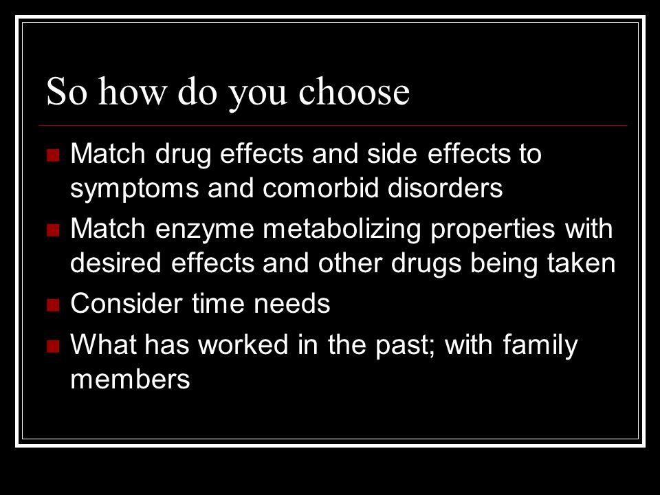 So how do you choose Match drug effects and side effects to symptoms and comorbid disorders.