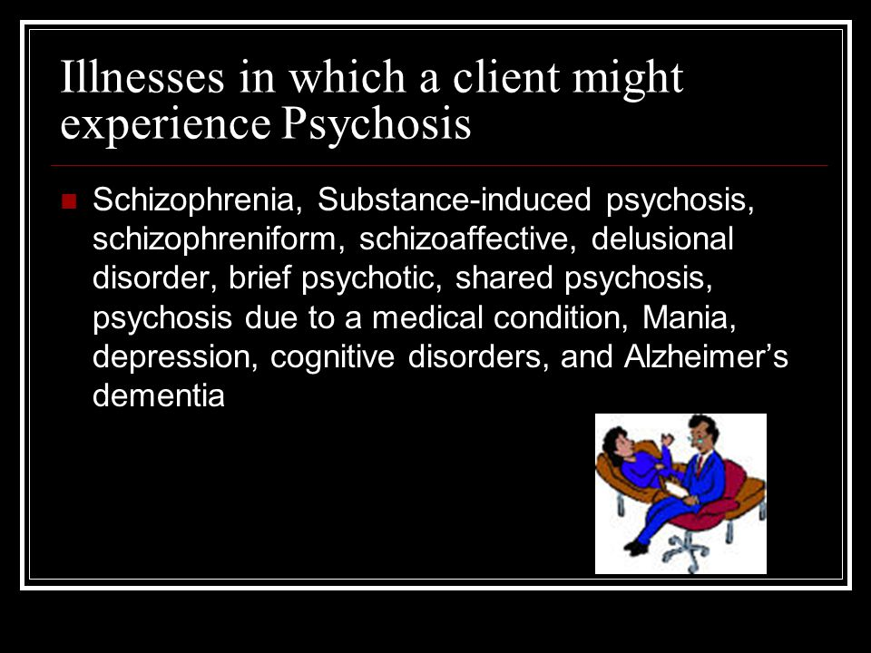 Illnesses in which a client might experience Psychosis