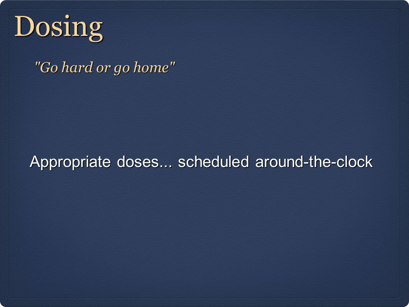 Dosing Appropriate doses... scheduled around-the-clock