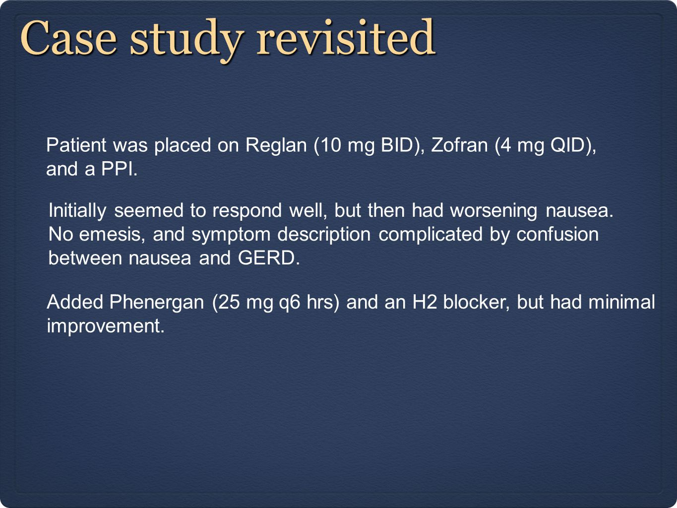 Case study revisited Patient was placed on Reglan (10 mg BID), Zofran (4 mg QID), and a PPI.