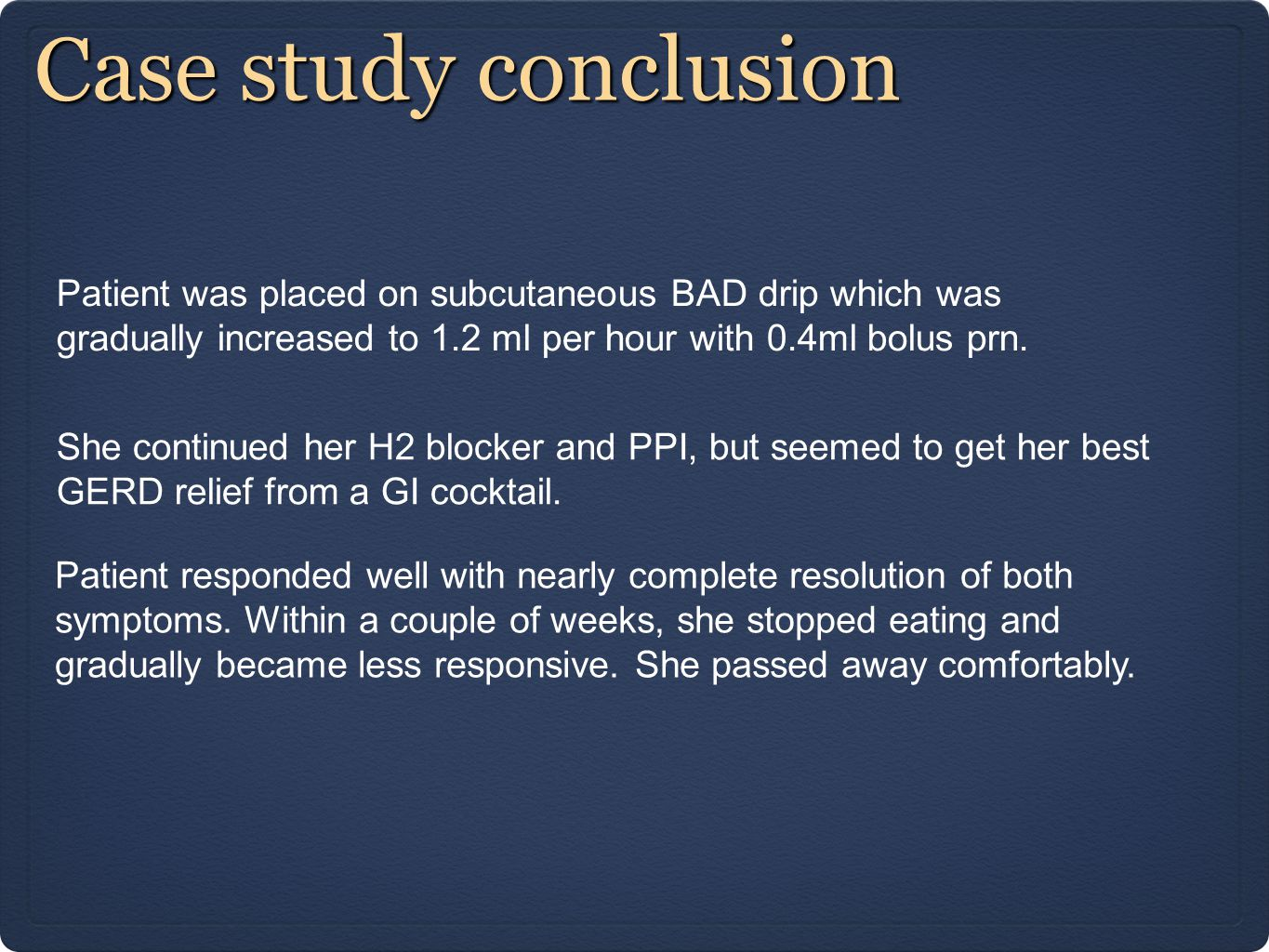 Case study conclusion Patient was placed on subcutaneous BAD drip which was gradually increased to 1.2 ml per hour with 0.4ml bolus prn.