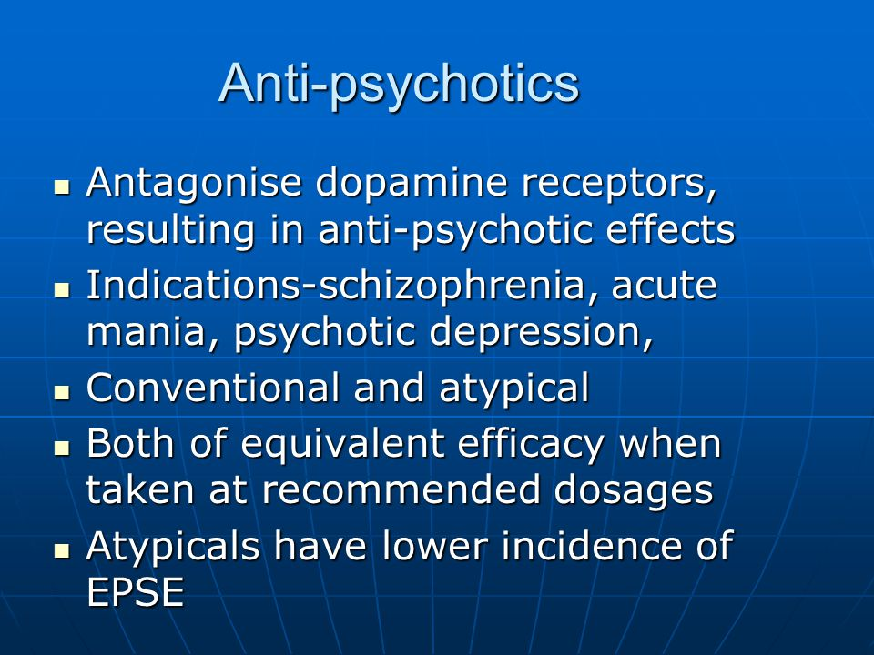 Anti-psychotics Antagonise dopamine receptors, resulting in anti-psychotic effects. Indications-schizophrenia, acute mania, psychotic depression,