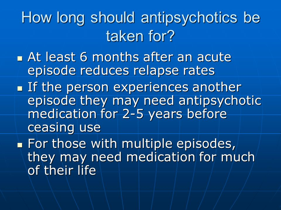 How long should antipsychotics be taken for