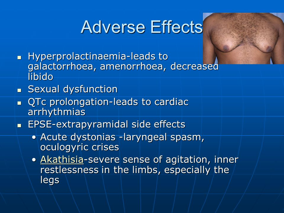Adverse Effects Hyperprolactinaemia-leads to galactorrhoea, amenorrhoea, decreased libido.