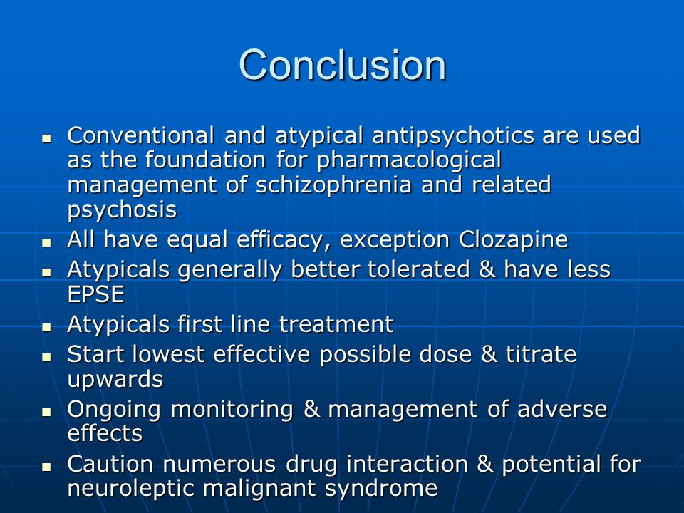 Conclusion Conventional and atypical antipsychotics are used as the foundation for pharmacological management of schizophrenia and related psychosis.