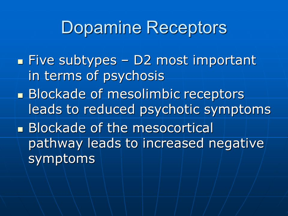 Dopamine Receptors Five subtypes – D2 most important in terms of psychosis. Blockade of mesolimbic receptors leads to reduced psychotic symptoms.