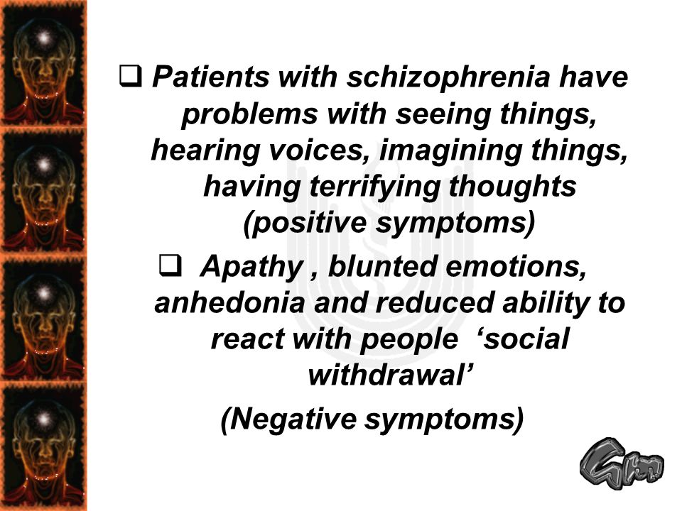 Patients with schizophrenia have problems with seeing things, hearing voices, imagining things, having terrifying thoughts (positive symptoms)
