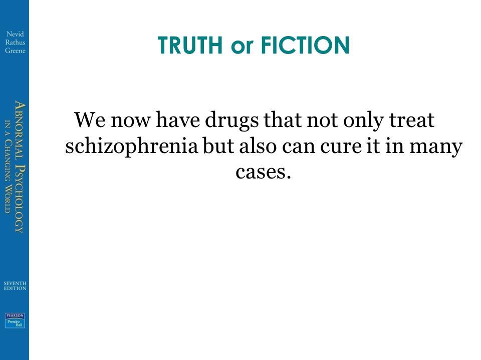 TRUTH or FICTION We now have drugs that not only treat schizophrenia but also can cure it in many cases.