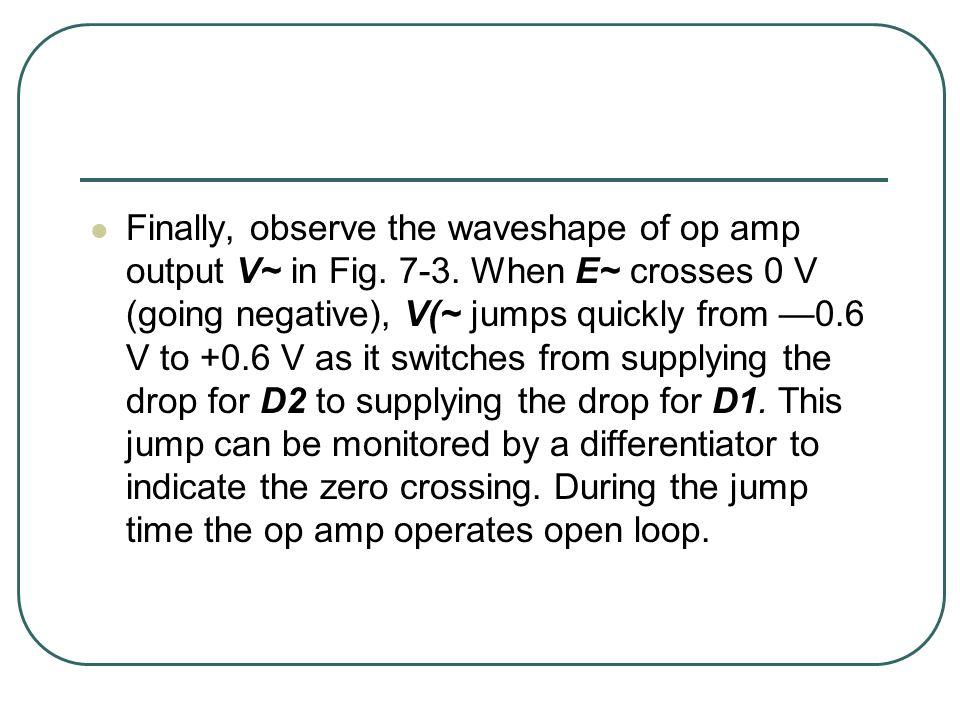 Finally, observe the waveshape of op amp output V~ in Fig. 7-3