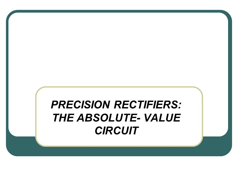 PRECISION RECTIFIERS: THE ABSOLUTE- VALUE CIRCUIT
