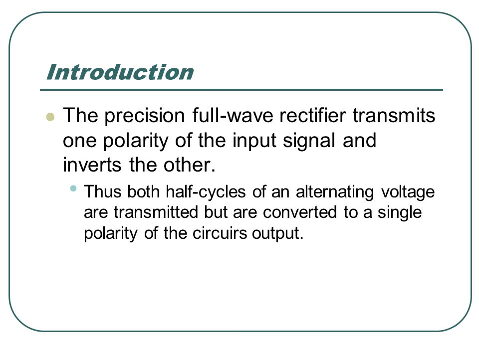 Introduction The precision full-wave rectifier transmits one polarity of the input signal and inverts the other.