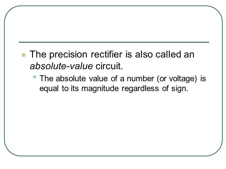 The precision rectifier is also called an absolute-value circuit.