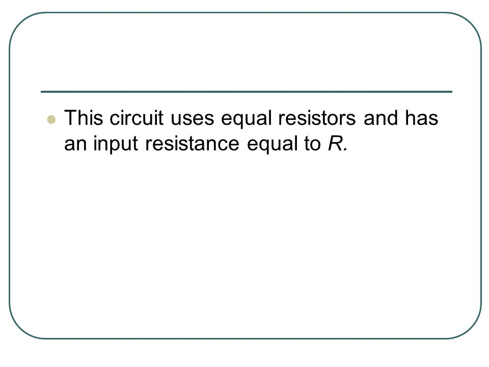 This circuit uses equal resistors and has an input resistance equal to R.
