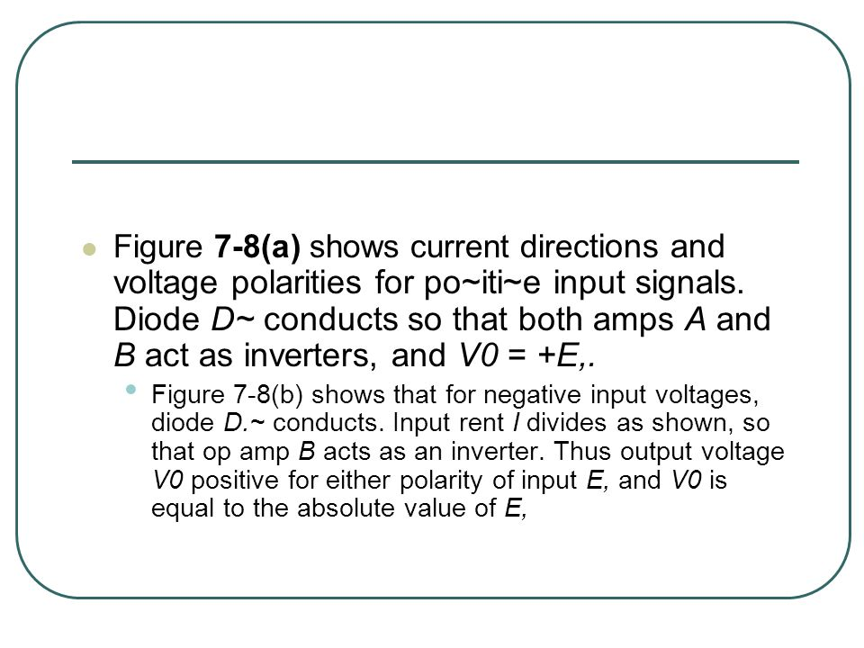 Figure 7-8(a) shows current directions and voltage polarities for po~iti~e input signals. Diode D~ conducts so that both amps A and B act as inverters, and V0 = +E,.