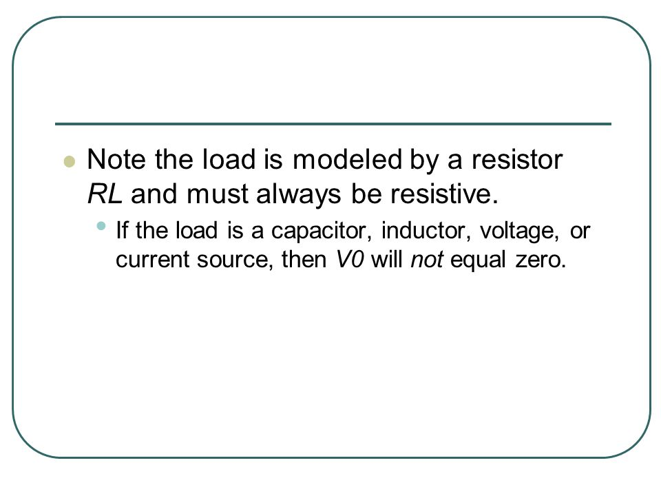 Note the load is modeled by a resistor RL and must always be resistive.