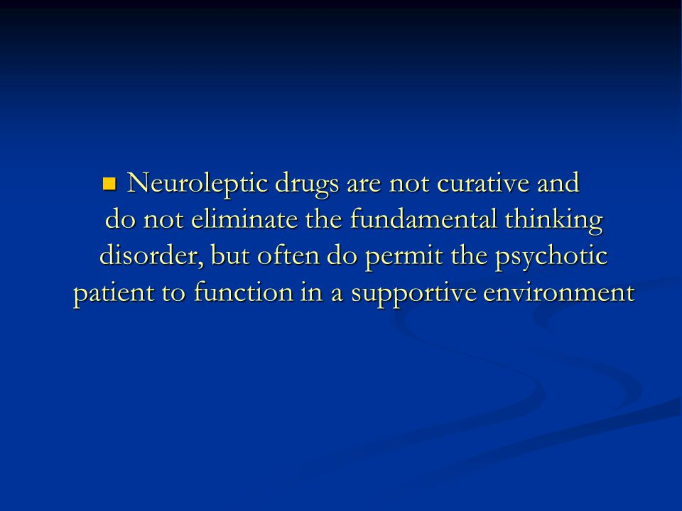 Neuroleptic drugs are not curative and do not eliminate the fundamental thinking disorder, but often do permit the psychotic patient to function in a supportive environment