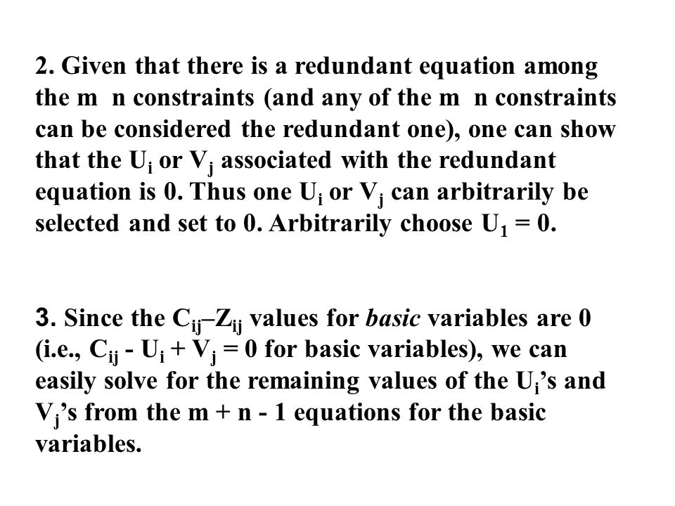 2. Given that there is a redundant equation among the m n constraints (and any of the m n constraints can be considered the redundant one), one can show that the Ui or Vj associated with the redundant equation is 0. Thus one Ui or Vj can arbitrarily be selected and set to 0. Arbitrarily choose U1 = 0.