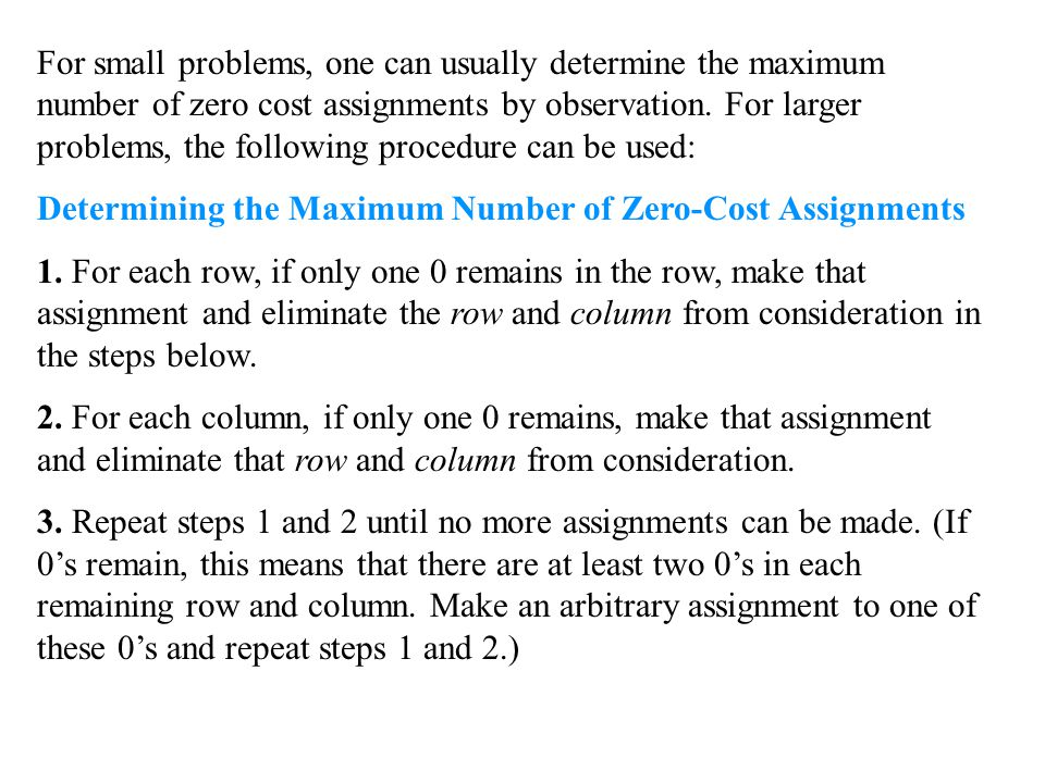 For small problems, one can usually determine the maximum number of zero cost assignments by observation. For larger problems, the following procedure can be used: