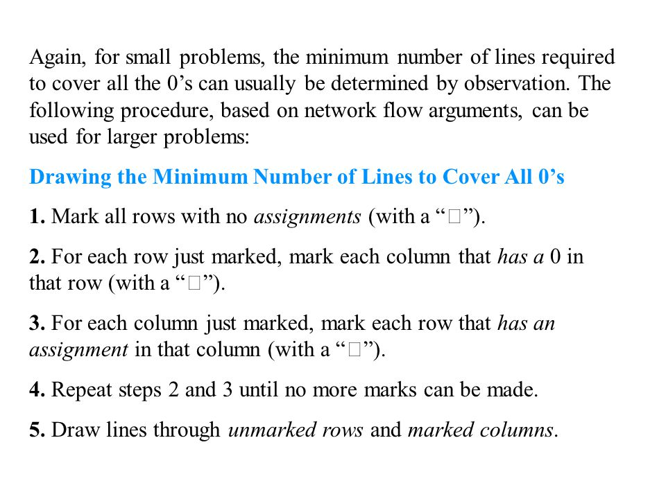 Again, for small problems, the minimum number of lines required to cover all the 0's can usually be determined by observation. The following procedure, based on network flow arguments, can be used for larger problems: