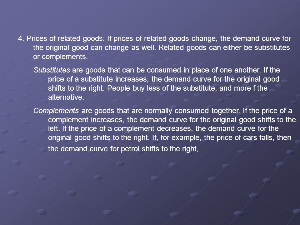 4. Prices of related goods: If prices of related goods change, the demand curve for the original good can change as well. Related goods can either be substitutes or complements.