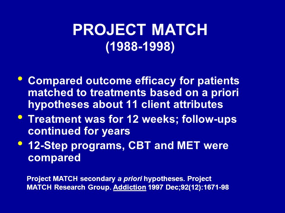 PROJECT MATCH (1988-1998) Compared outcome efficacy for patients matched to treatments based on a priori hypotheses about 11 client attributes.