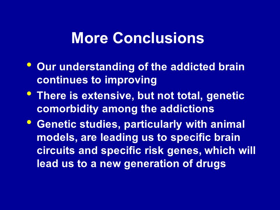 More Conclusions Our understanding of the addicted brain continues to improving.