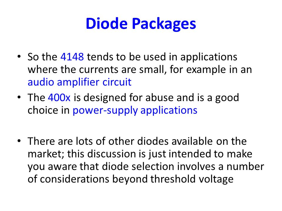 Diode Packages So the 4148 tends to be used in applications where the currents are small, for example in an audio amplifier circuit.