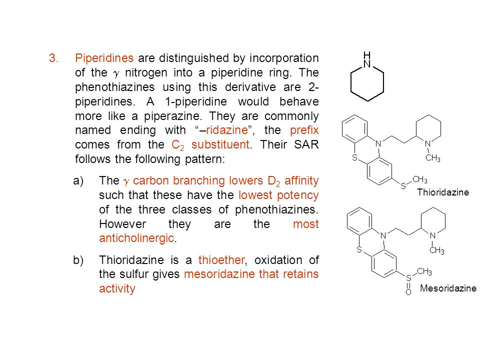 Piperidines are distinguished by incorporation of the g nitrogen into a piperidine ring. The phenothiazines using this derivative are 2-piperidines. A 1-piperidine would behave more like a piperazine. They are commonly named ending with –ridazine , the prefix comes from the C2 substituent. Their SAR follows the following pattern: