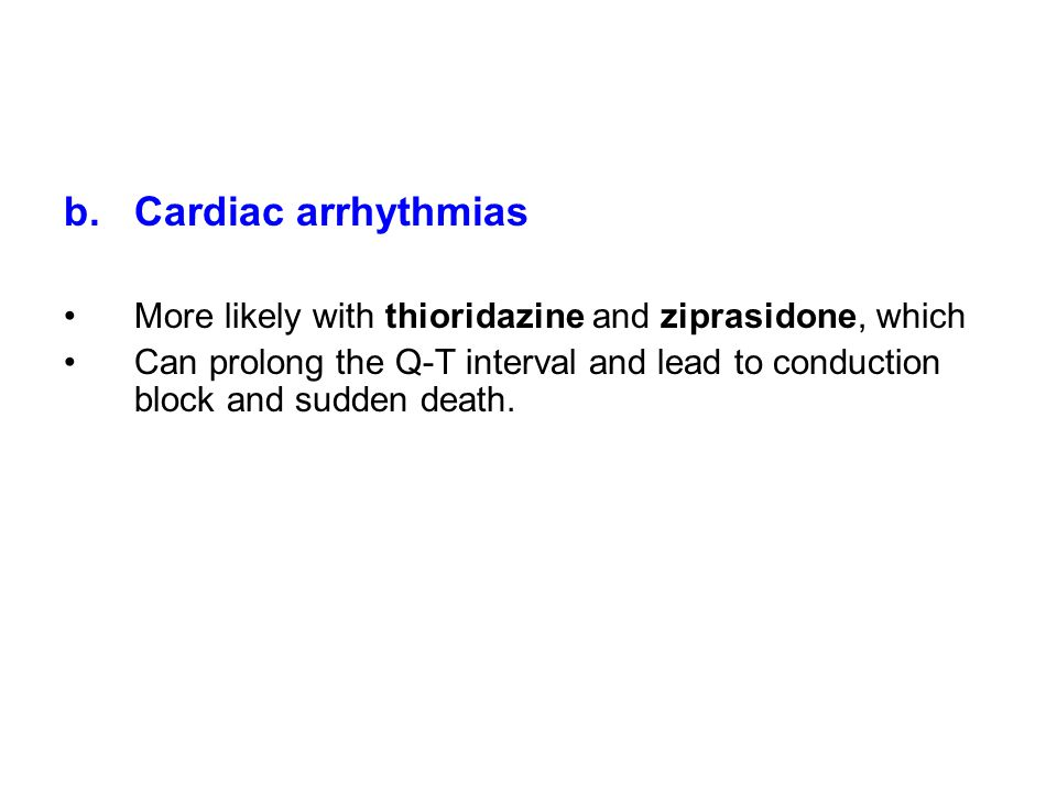 Cardiac arrhythmias More likely with thioridazine and ziprasidone, which.