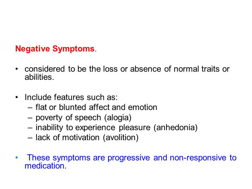 Negative Symptoms. considered to be the loss or absence of normal traits or abilities. Include features such as: