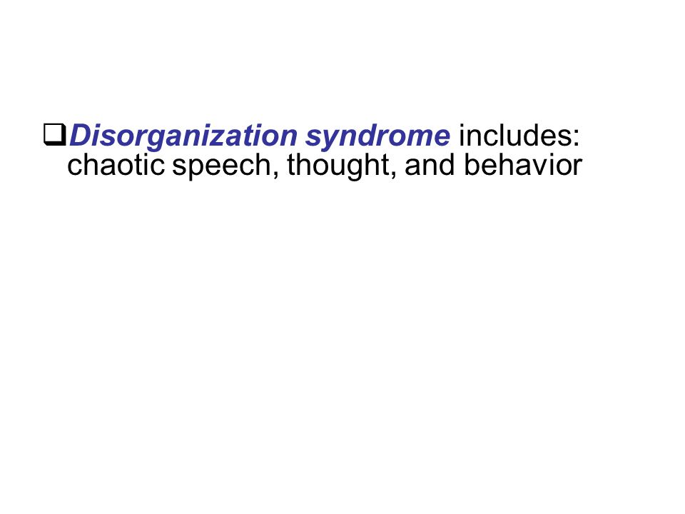 Disorganization syndrome includes: chaotic speech, thought, and behavior