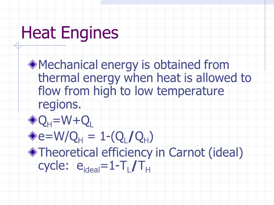 Heat Engines Mechanical energy is obtained from thermal energy when heat is allowed to flow from high to low temperature regions.