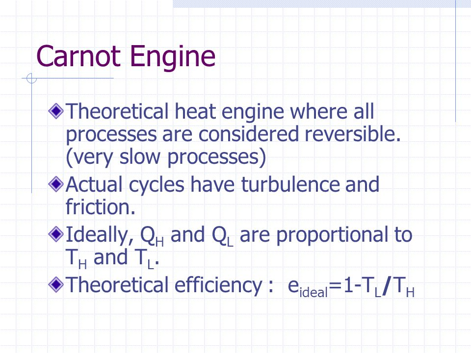 Carnot Engine Theoretical heat engine where all processes are considered reversible. (very slow processes)