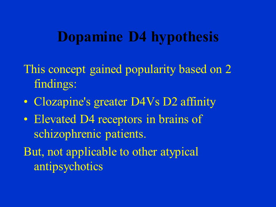Dopamine D4 hypothesis This concept gained popularity based on 2 findings: Clozapine s greater D4Vs D2 affinity.
