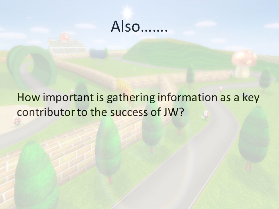 Also……. How important is gathering information as a key contributor to the success of JW