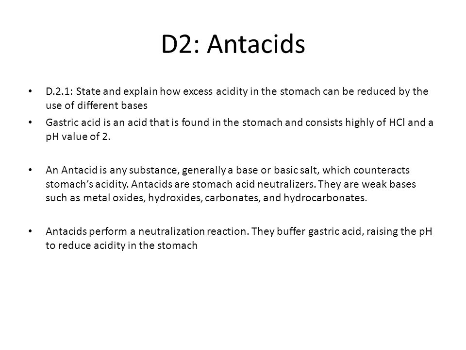 D2: Antacids D.2.1: State and explain how excess acidity in the stomach can be reduced by the use of different bases.