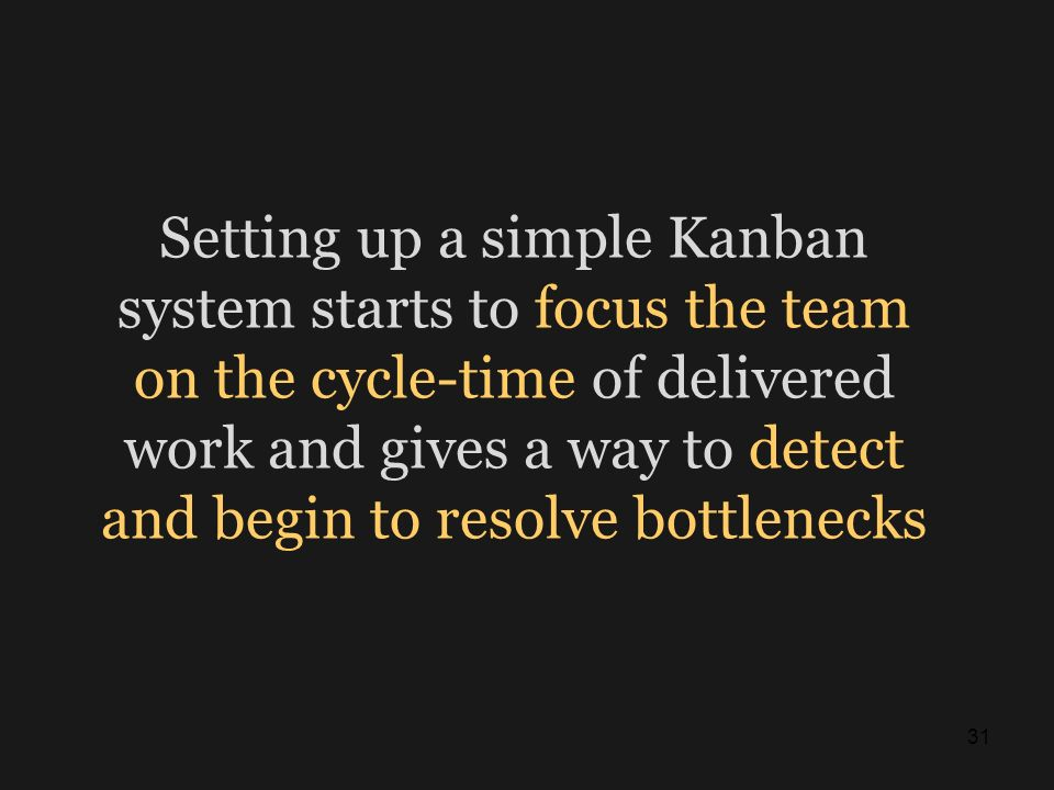Setting up a simple Kanban system starts to focus the team on the cycle-time of delivered work and gives a way to detect and begin to resolve bottlenecks