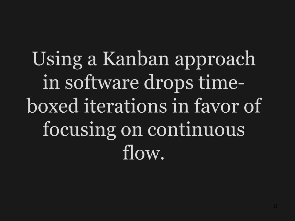 Using a Kanban approach in software drops time-boxed iterations in favor of focusing on continuous flow.