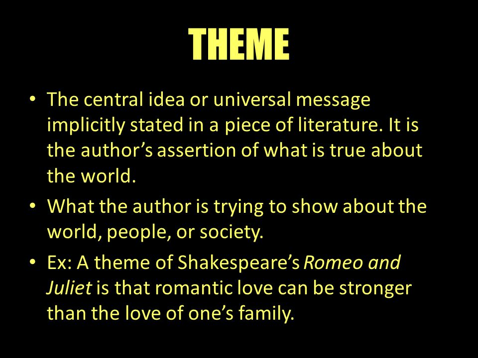 THEME The central idea or universal message implicitly stated in a piece of literature. It is the author's assertion of what is true about the world.