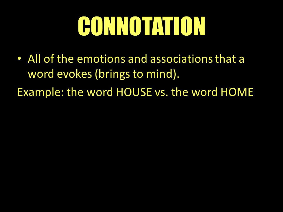 CONNOTATION All of the emotions and associations that a word evokes (brings to mind).