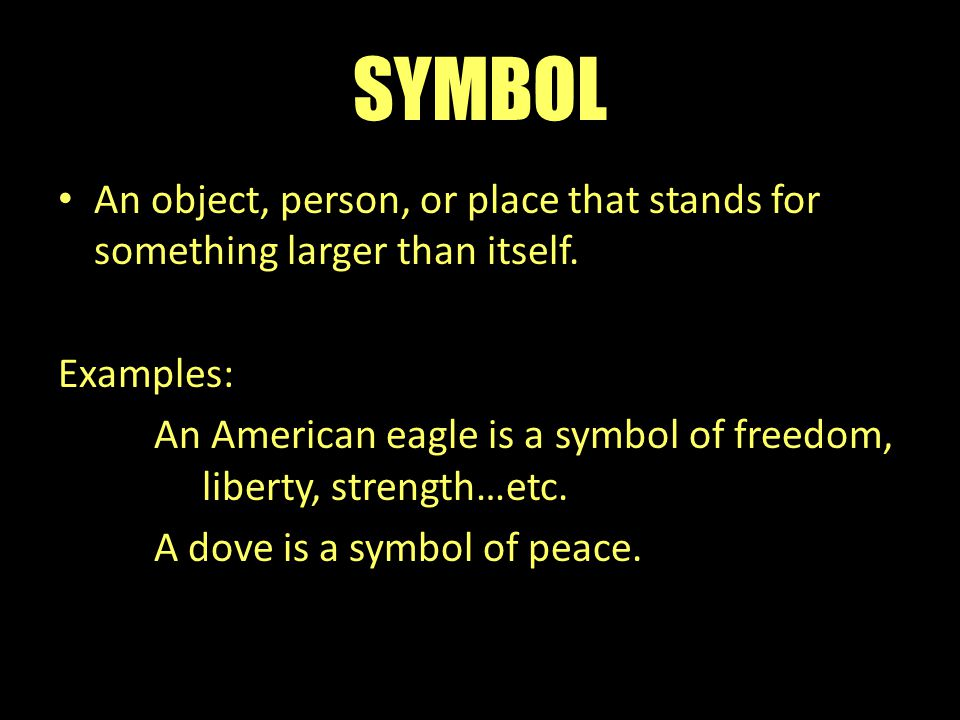 SYMBOL An object, person, or place that stands for something larger than itself. Examples: