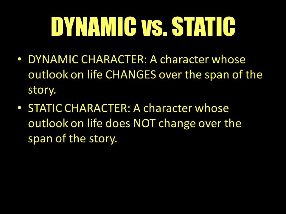 DYNAMIC vs. STATIC DYNAMIC CHARACTER: A character whose outlook on life CHANGES over the span of the story.