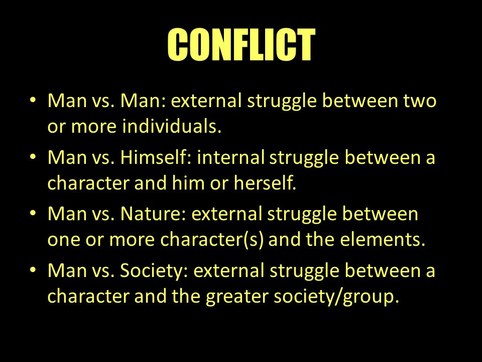 CONFLICT Man vs. Man: external struggle between two or more individuals. Man vs. Himself: internal struggle between a character and him or herself.