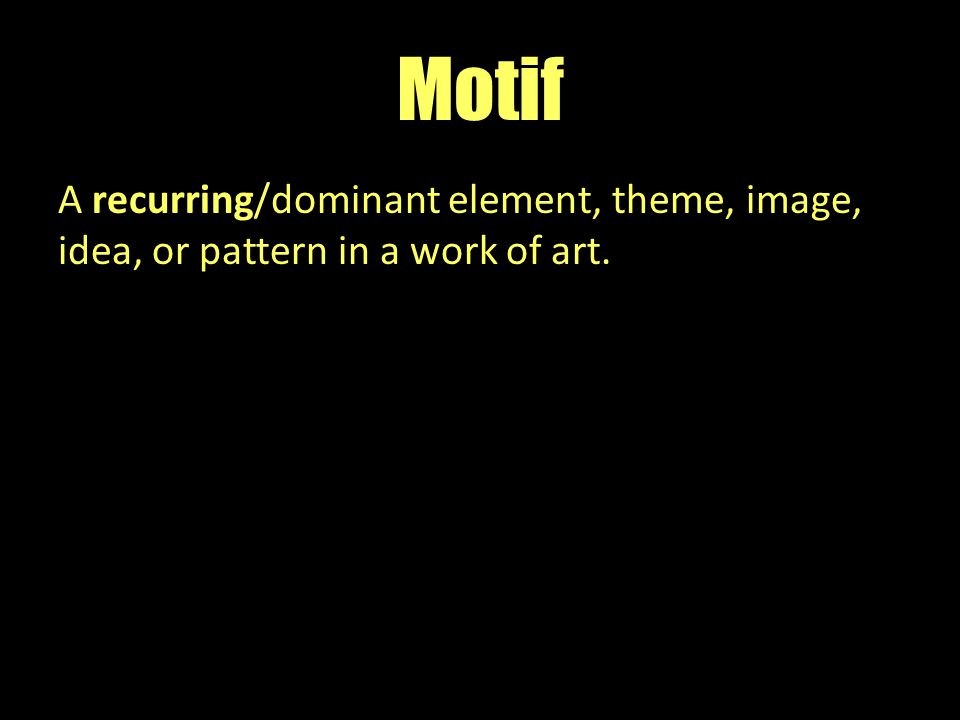 Motif A recurring/dominant element, theme, image, idea, or pattern in a work of art.