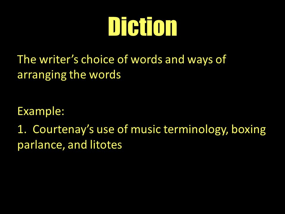 Diction The writer's choice of words and ways of arranging the words Example: 1.