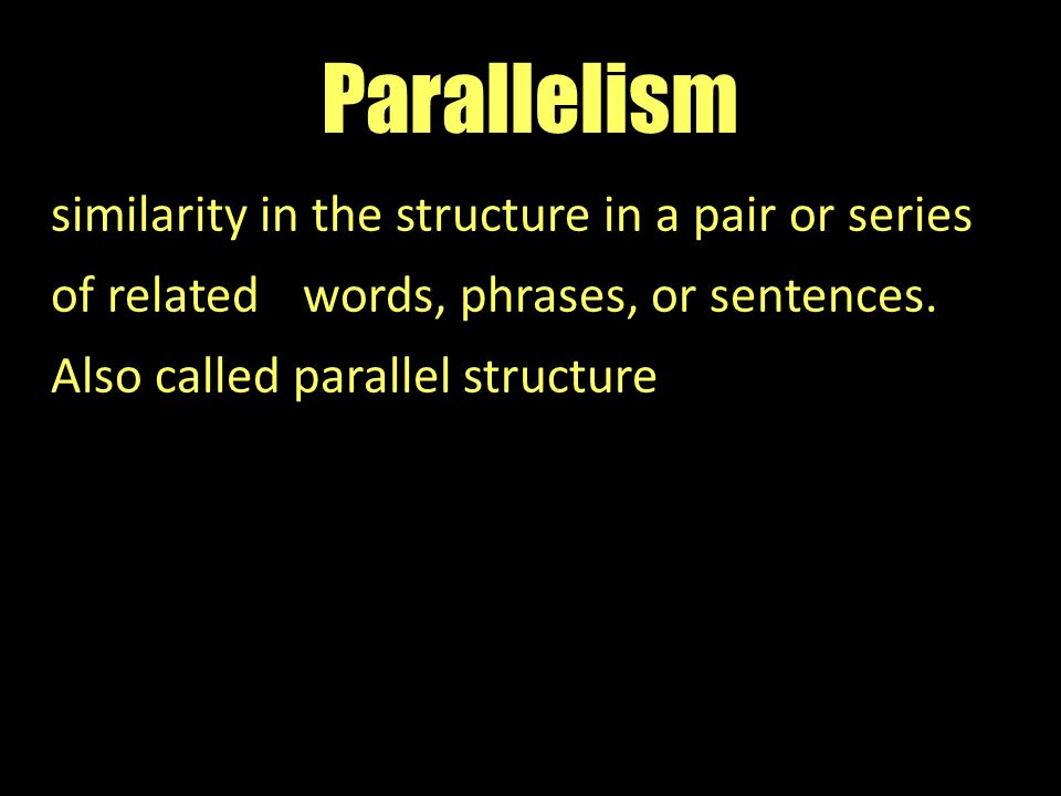 Parallelism similarity in the structure in a pair or series of related words, phrases, or sentences.
