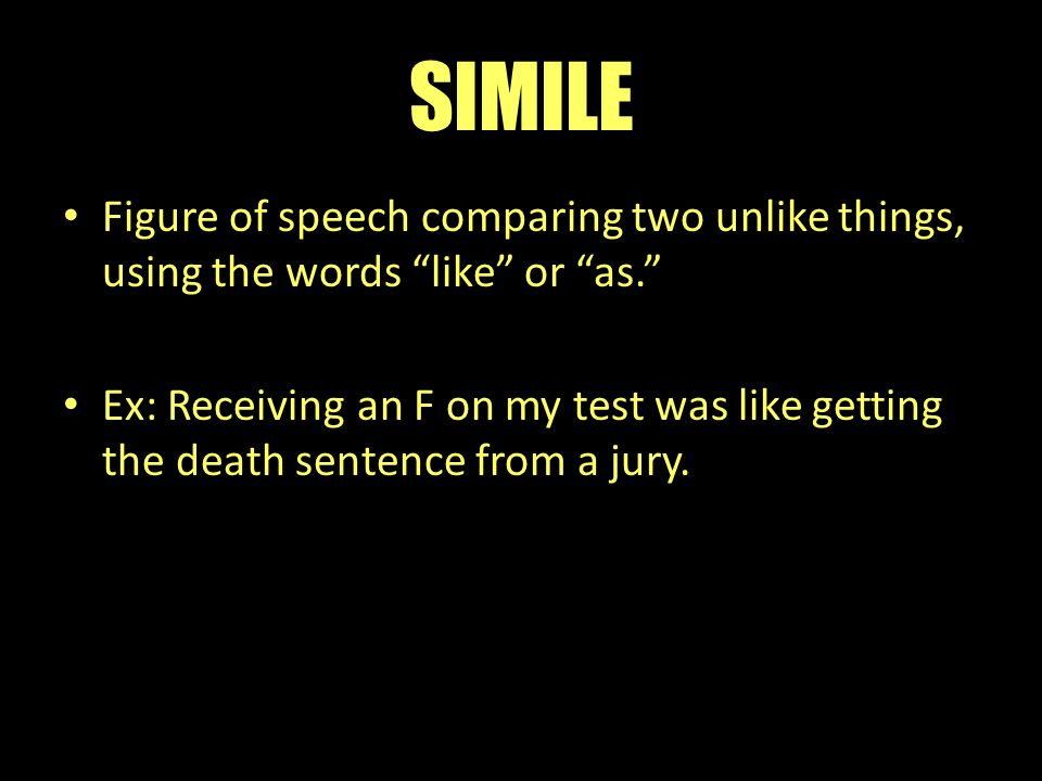 SIMILE Figure of speech comparing two unlike things, using the words like or as.
